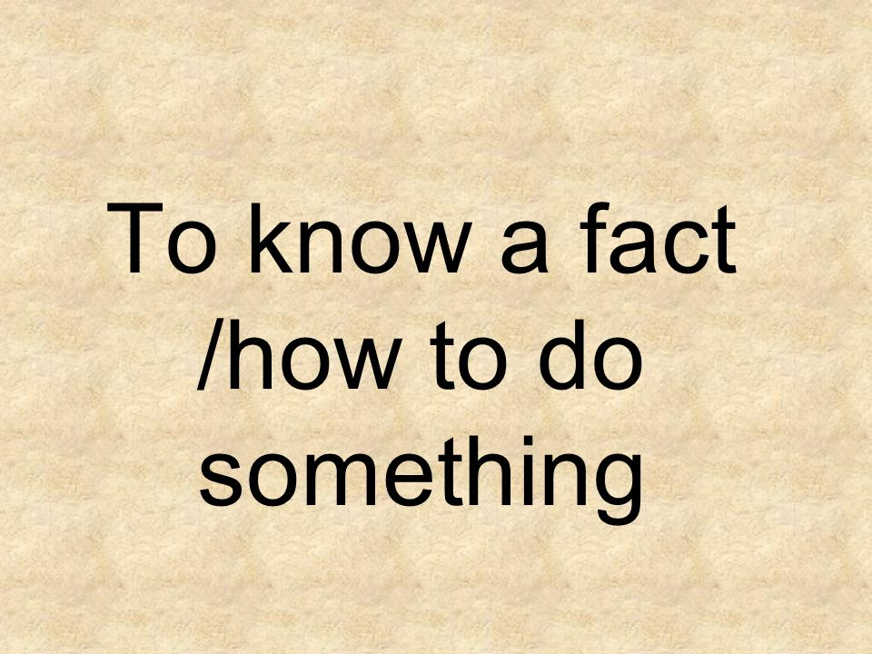 To know a fact /how to do something