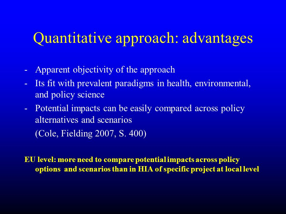 Quantitative approach: advantages -Apparent objectivity of the approach -Its fit with prevalent paradigms in health, environmental, and policy science