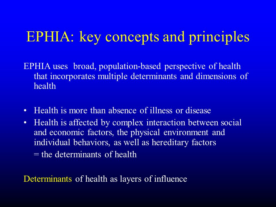 EPHIA: key concepts and principles EPHIA uses broad, population-based perspective of health that incorporates multiple determinants and dimensions of