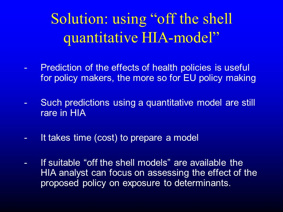 Solution: using off the shell quantitative HIA-model - Prediction of the effects of health policies is useful for policy makers, the more so for EU po