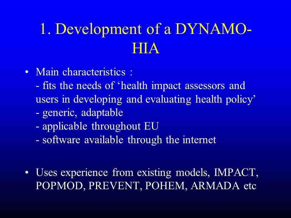 1. Development of a DYNAMO- HIA Main characteristics : - fits the needs of health impact assessors and users in developing and evaluating health polic