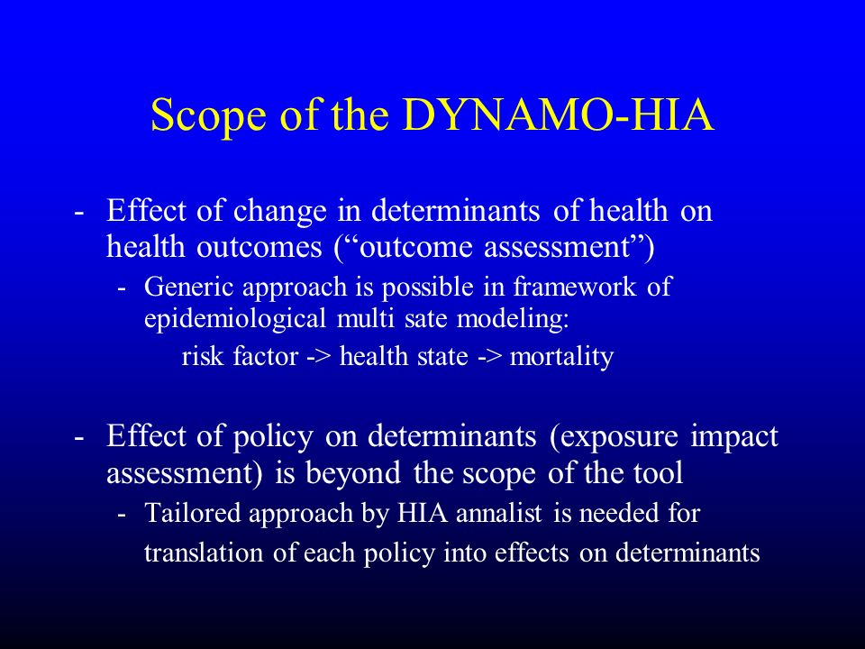 Scope of the DYNAMO-HIA -Effect of change in determinants of health on health outcomes (outcome assessment) -Generic approach is possible in framework