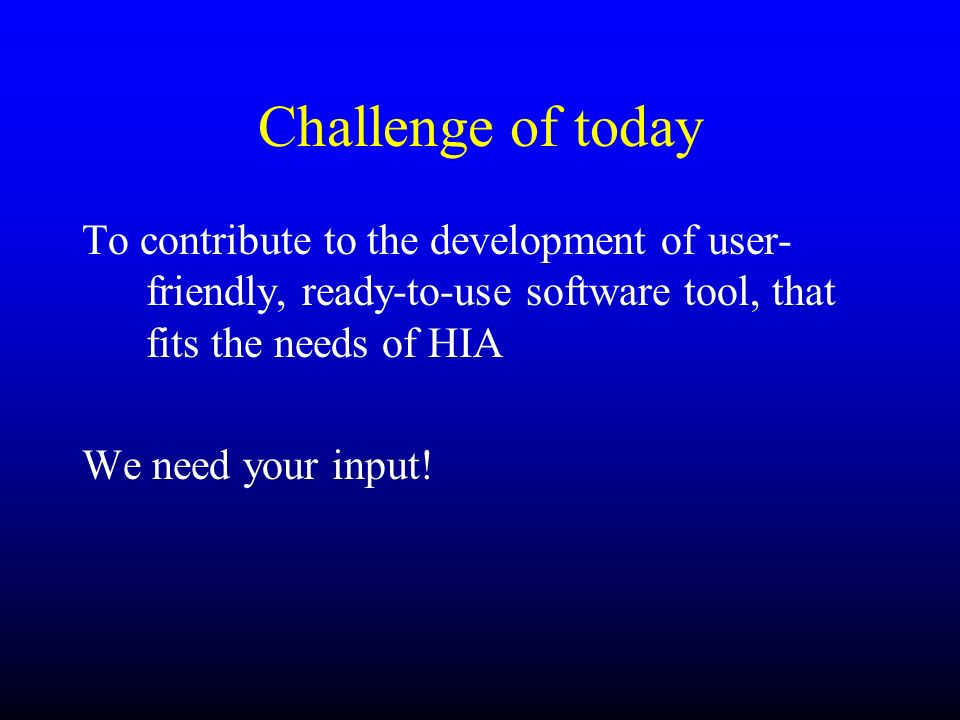 Challenge of today To contribute to the development of user- friendly, ready-to-use software tool, that fits the needs of HIA We need your input!