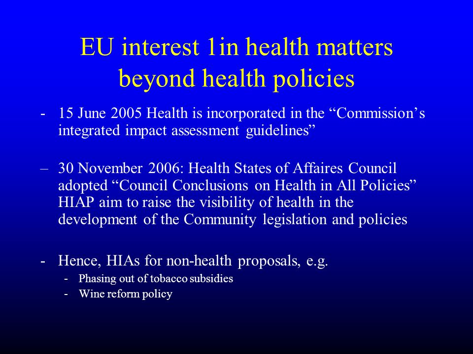 EU interest 1in health matters beyond health policies -15 June 2005 Health is incorporated in the Commissions integrated impact assessment guidelines