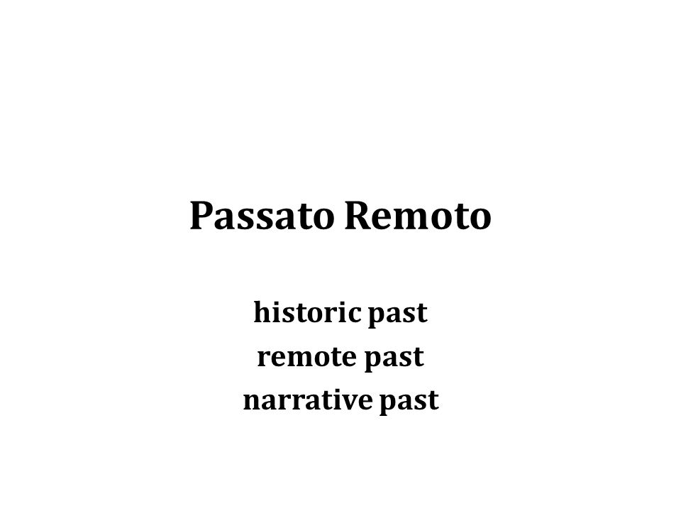 Passato Remoto historic past remote past narrative past