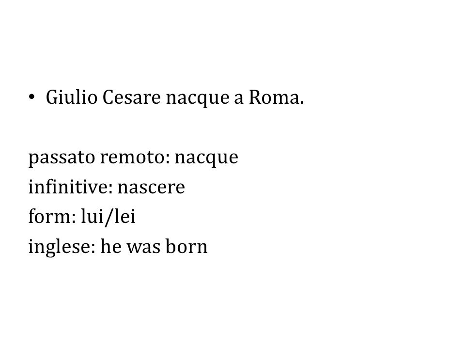 Giulio Cesare nacque a Roma. passato remoto: nacque infinitive: nascere form: lui/lei inglese: he was born