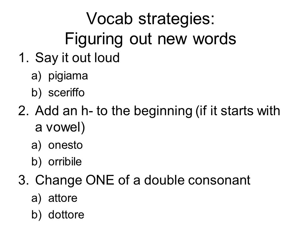 Vocab strategies: Figuring out new words 1.Say it out loud a)pigiama b)sceriffo 2.Add an h- to the beginning (if it starts with a vowel) a)onesto b)or