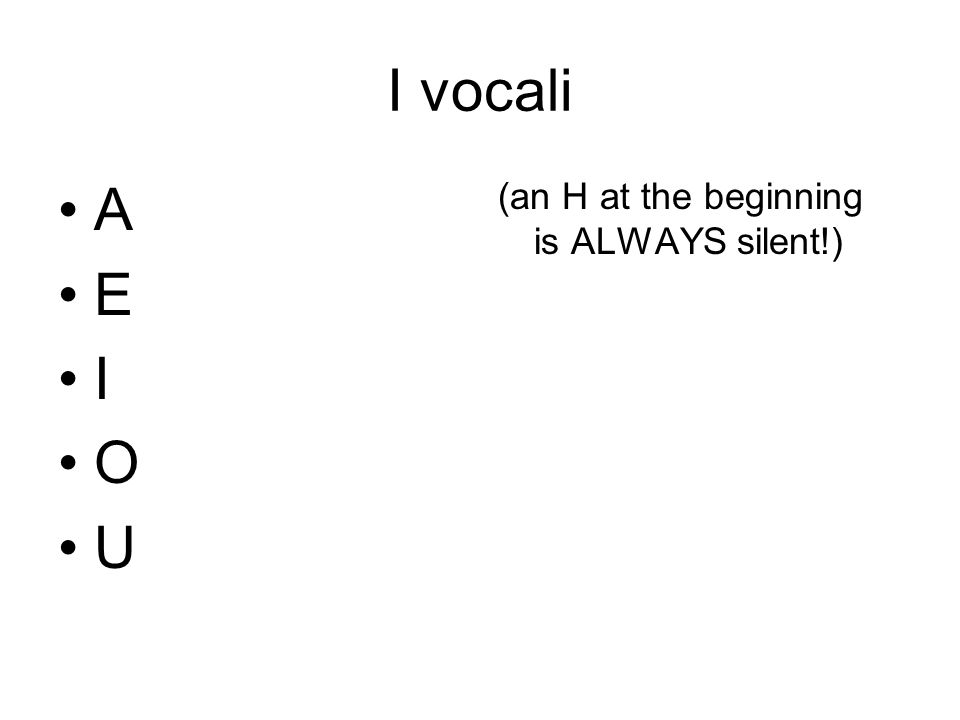I vocali A E I O U (an H at the beginning is ALWAYS silent!)