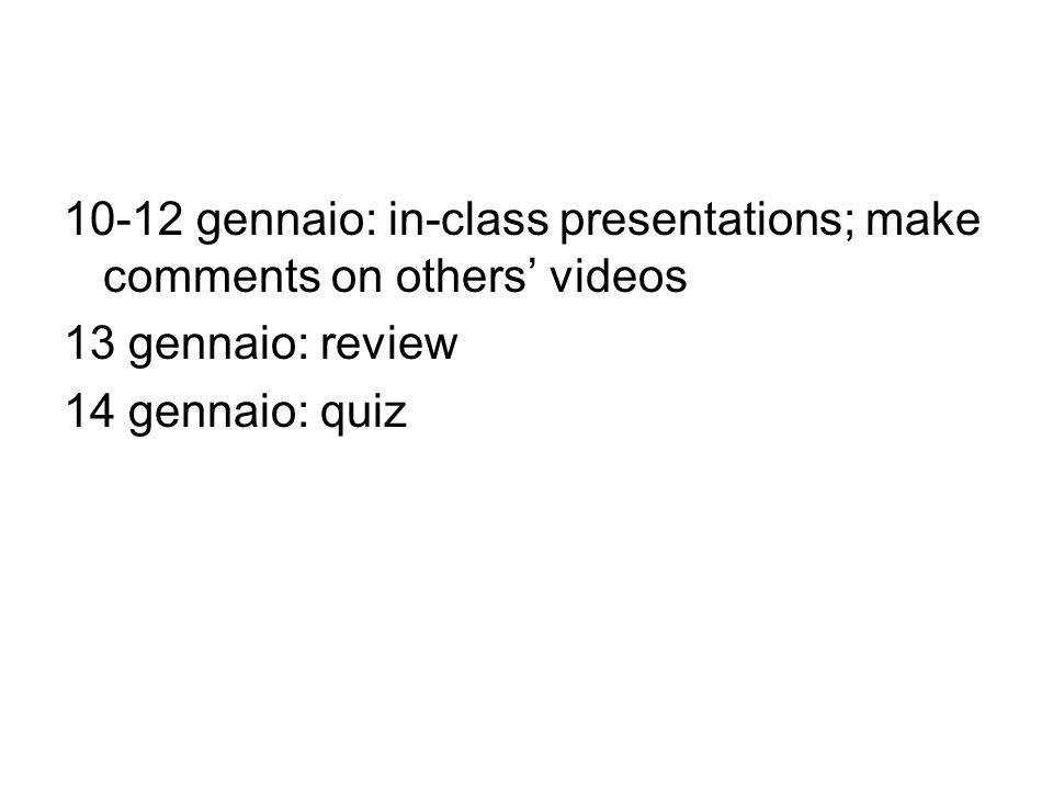 10-12 gennaio: in-class presentations; make comments on others videos 13 gennaio: review 14 gennaio: quiz