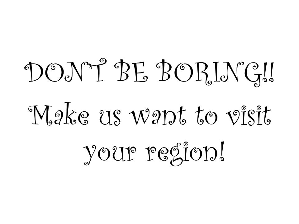 DONT BE BORING!! Make us want to visit your region!