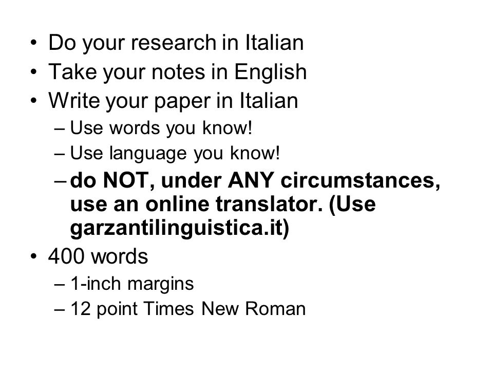 Do your research in Italian Take your notes in English Write your paper in Italian –Use words you know! –Use language you know! –do NOT, under ANY cir