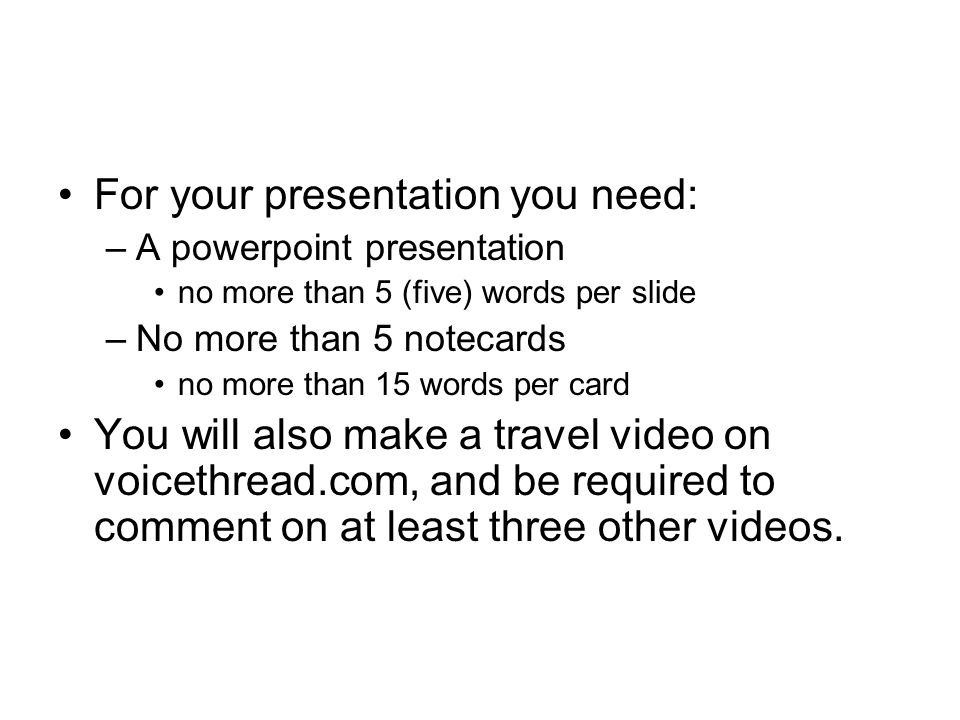 For your presentation you need: –A powerpoint presentation no more than 5 (five) words per slide –No more than 5 notecards no more than 15 words per c