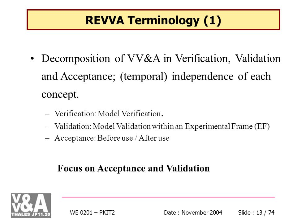 WE 0201 – PKIT2Date : November 2004Slide : 13 / 74 REVVA Terminology (1) Focus on Acceptance and Validation Decomposition of VV&A in Verification, Validation and Acceptance; (temporal) independence of each concept.