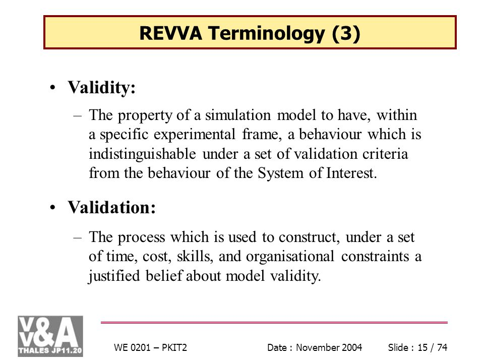 WE 0201 – PKIT2Date : November 2004Slide : 15 / 74 REVVA Terminology (3) Validity: –The property of a simulation model to have, within a specific experimental frame, a behaviour which is indistinguishable under a set of validation criteria from the behaviour of the System of Interest.