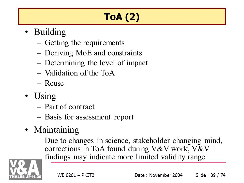 WE 0201 – PKIT2Date : November 2004Slide : 39 / 74 ToA (2) Building –Getting the requirements –Deriving MoE and constraints –Determining the level of impact –Validation of the ToA –Reuse Using –Part of contract –Basis for assessment report Maintaining –Due to changes in science, stakeholder changing mind, corrections in ToA found during V&V work, V&V findings may indicate more limited validity range