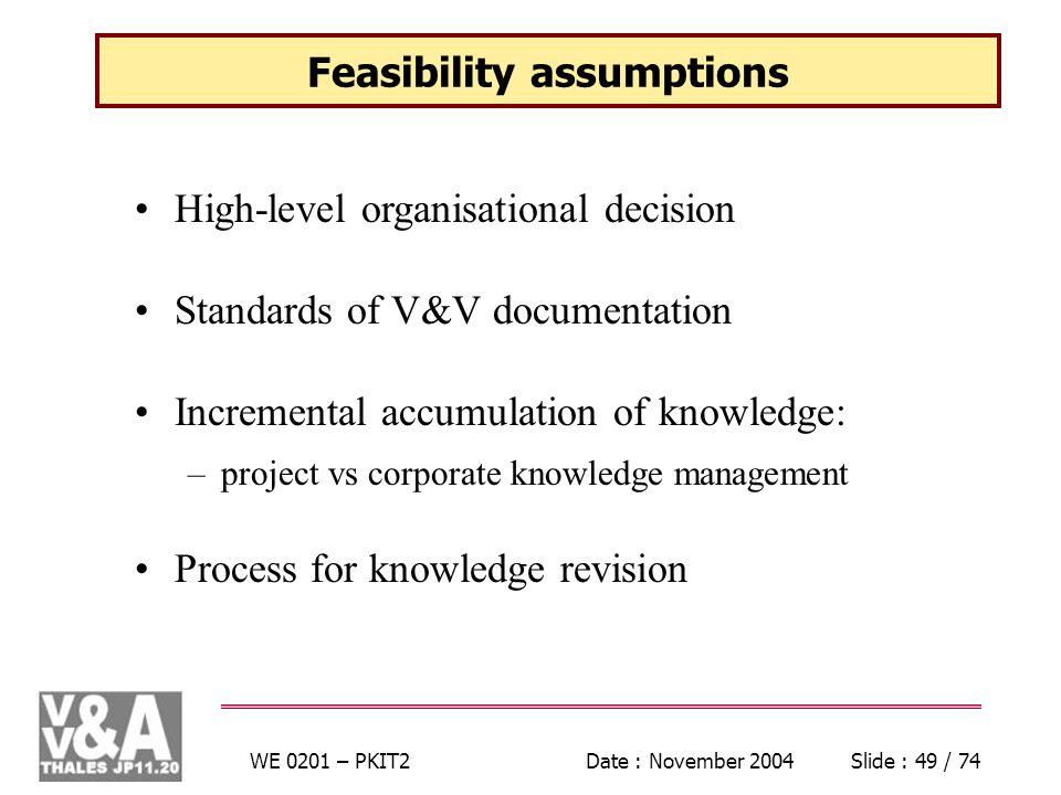 WE 0201 – PKIT2Date : November 2004Slide : 49 / 74 Feasibility assumptions High-level organisational decision Standards of V&V documentation Incremental accumulation of knowledge: –project vs corporate knowledge management Process for knowledge revision