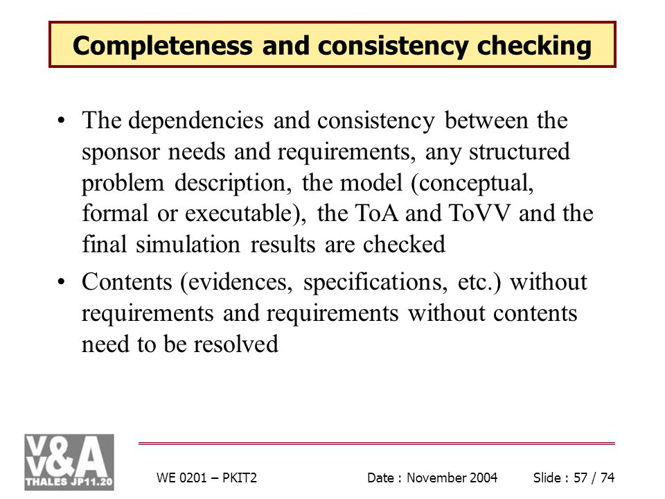 WE 0201 – PKIT2Date : November 2004Slide : 57 / 74 Completeness and consistency checking The dependencies and consistency between the sponsor needs and requirements, any structured problem description, the model (conceptual, formal or executable), the ToA and ToVV and the final simulation results are checked Contents (evidences, specifications, etc.) without requirements and requirements without contents need to be resolved