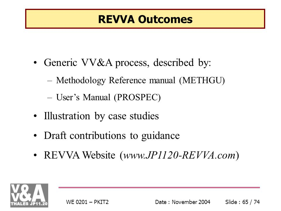 WE 0201 – PKIT2Date : November 2004Slide : 65 / 74 REVVA Outcomes Generic VV&A process, described by: –Methodology Reference manual (METHGU) –Users Manual (PROSPEC) Illustration by case studies Draft contributions to guidance REVVA Website (www.JP1120-REVVA.com)