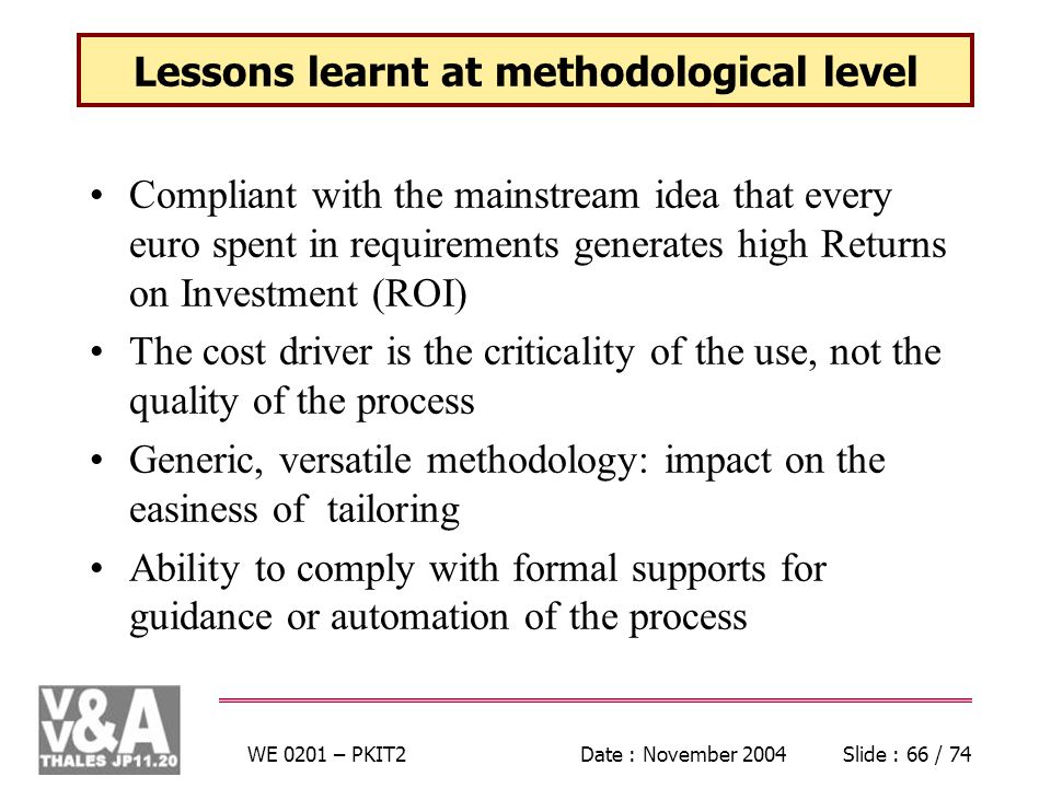WE 0201 – PKIT2Date : November 2004Slide : 66 / 74 Lessons learnt at methodological level Compliant with the mainstream idea that every euro spent in requirements generates high Returns on Investment (ROI) The cost driver is the criticality of the use, not the quality of the process Generic, versatile methodology: impact on the easiness of tailoring Ability to comply with formal supports for guidance or automation of the process