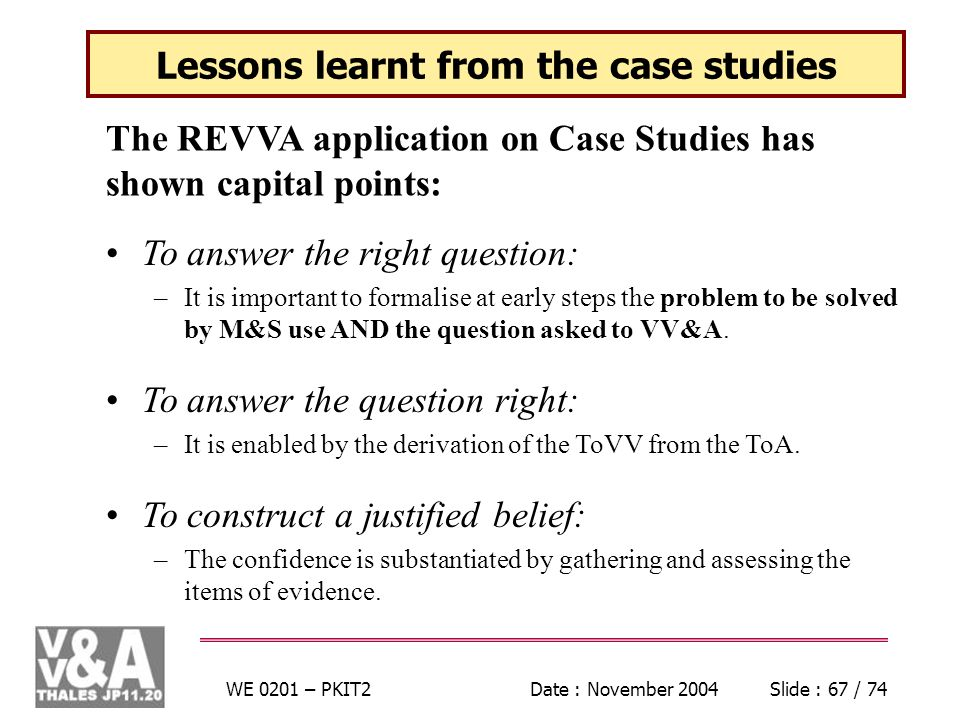 WE 0201 – PKIT2Date : November 2004Slide : 67 / 74 Lessons learnt from the case studies The REVVA application on Case Studies has shown capital points: To answer the right question: –It is important to formalise at early steps the problem to be solved by M&S use AND the question asked to VV&A.