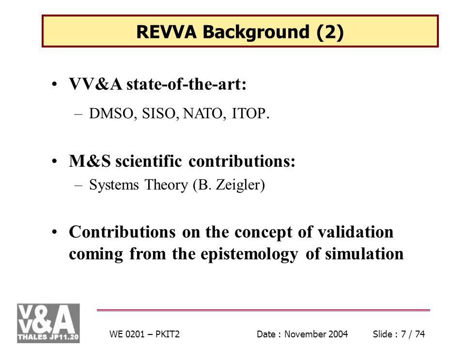 WE 0201 – PKIT2Date : November 2004Slide : 7 / 74 REVVA Background (2) VV&A state-of-the-art: –DMSO, SISO, NATO, ITOP. M&S scientific contributions: –