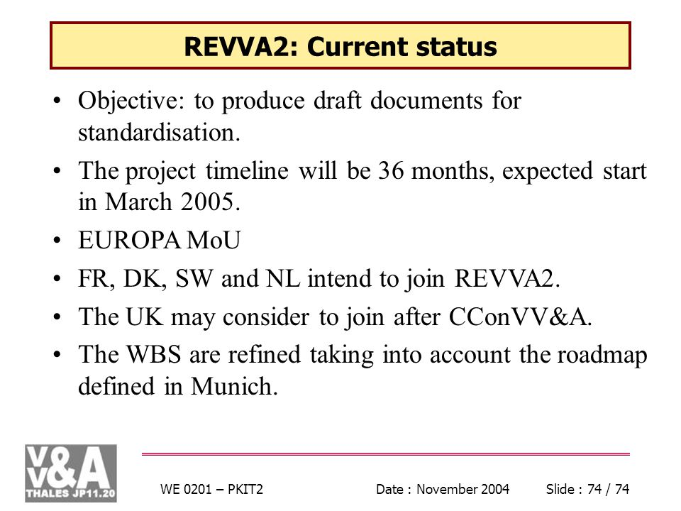 WE 0201 – PKIT2Date : November 2004Slide : 74 / 74 REVVA2: Current status Objective: to produce draft documents for standardisation. The project timel