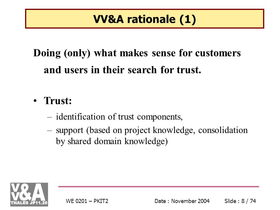 WE 0201 – PKIT2Date : November 2004Slide : 59 / 74 REVVA Project Breakdown The project includes six technical Work Packages: WP 1 : Problem Analysis WP 2 : Definition of AccreditationTarget WP 3 : VV&A Techniques WP 4 : Optimisation of Testing WP 5 : Outline for a VV&A Methodological Framework WP 6 : Evaluation of Results