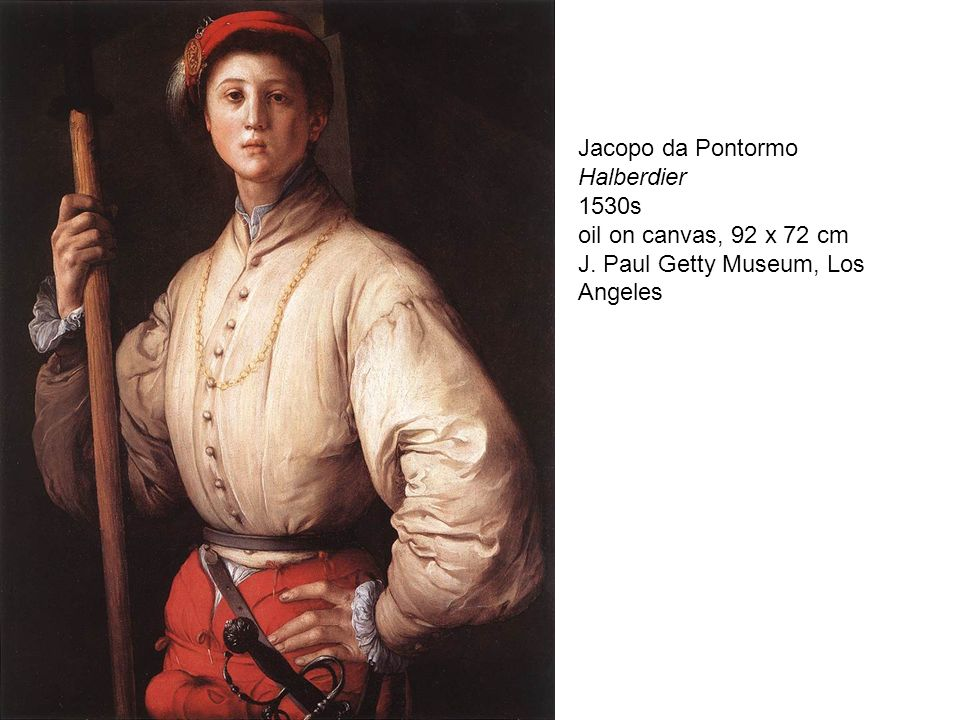 Jacopo da Pontormo Halberdier 1530s oil on canvas, 92 x 72 cm J. Paul Getty Museum, Los Angeles