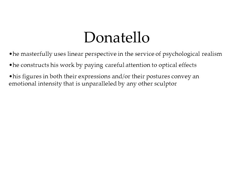 Donatello he masterfully uses linear perspective in the service of psychological realism he constructs his work by paying careful attention to optical