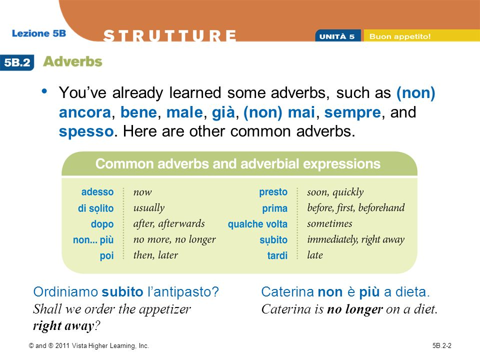 © and ® 2011 Vista Higher Learning, Inc.5B.2-2 Youve already learned some adverbs, such as (non) ancora, bene, male, già, (non) mai, sempre, and spess
