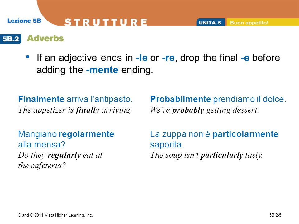 © and ® 2011 Vista Higher Learning, Inc.5B.2-5 If an adjective ends in -le or -re, drop the final -e before adding the -mente ending. Finalmente arriv