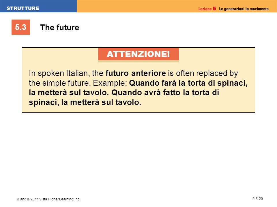 5.3 © and ® 2011 Vista Higher Learning, Inc. 5.3-20 The future ATTENZIONE! In spoken Italian, the futuro anteriore is often replaced by the simple fut