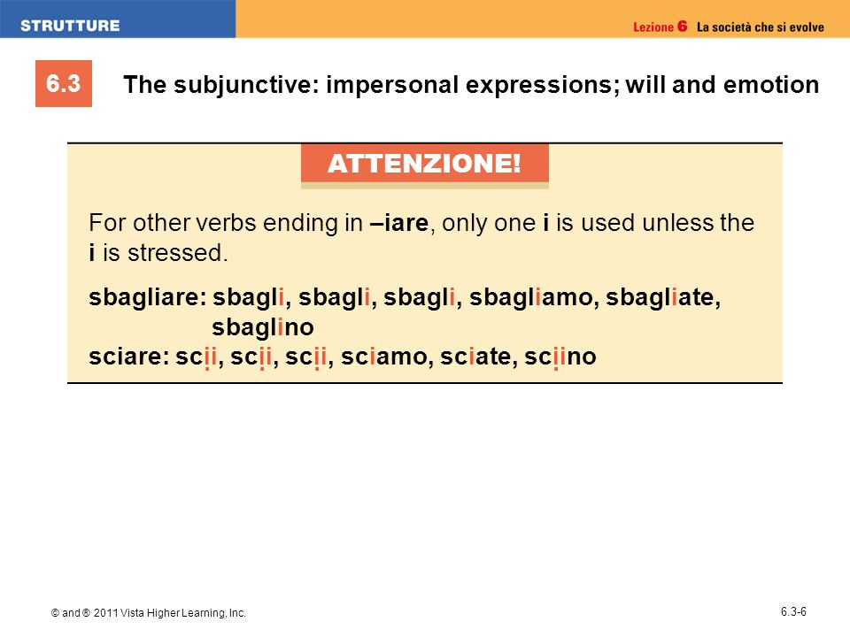 6.3 © and ® 2011 Vista Higher Learning, Inc. 6.3-6 The subjunctive: impersonal expressions; will and emotion ATTENZIONE! For other verbs ending in –ia