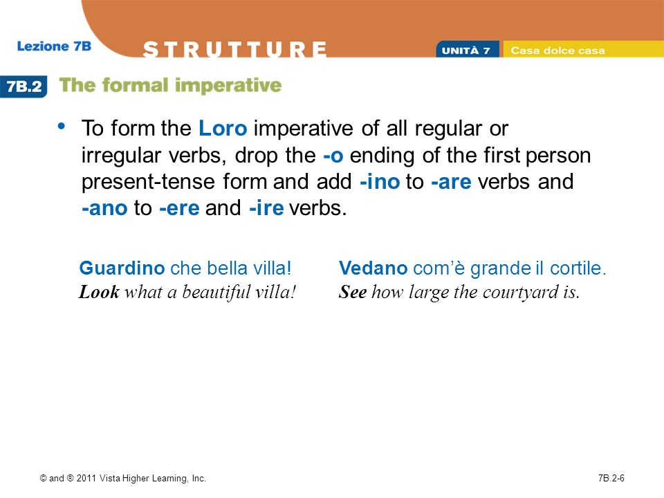 © and ® 2011 Vista Higher Learning, Inc.7B.2-6 To form the Loro imperative of all regular or irregular verbs, drop the -o ending of the first person present-tense form and add -ino to -are verbs and -ano to -ere and -ire verbs.