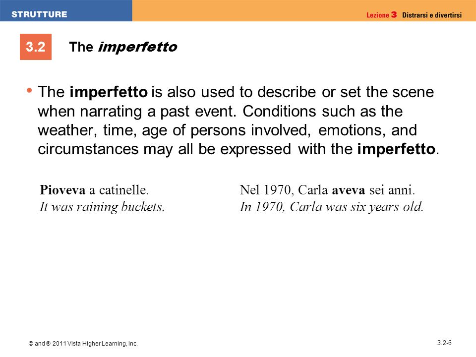3.2 © and ® 2011 Vista Higher Learning, Inc. 3.2-6 The imperfetto The imperfetto is also used to describe or set the scene when narrating a past event