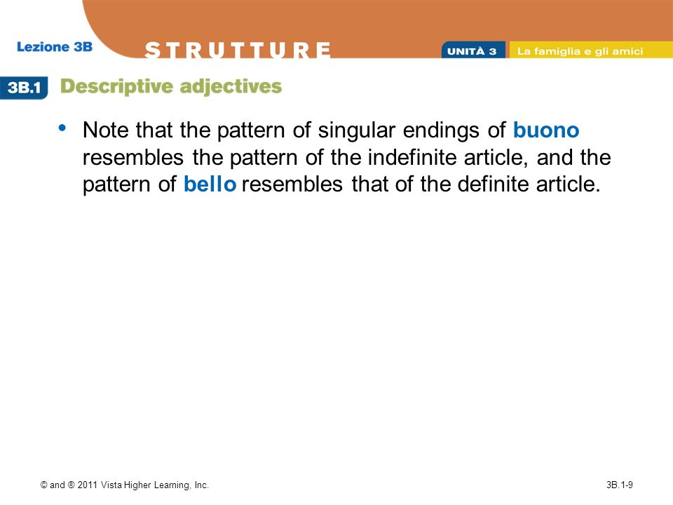 © and ® 2011 Vista Higher Learning, Inc.3B.1-9 Note that the pattern of singular endings of buono resembles the pattern of the indefinite article, and the pattern of bello resembles that of the definite article.