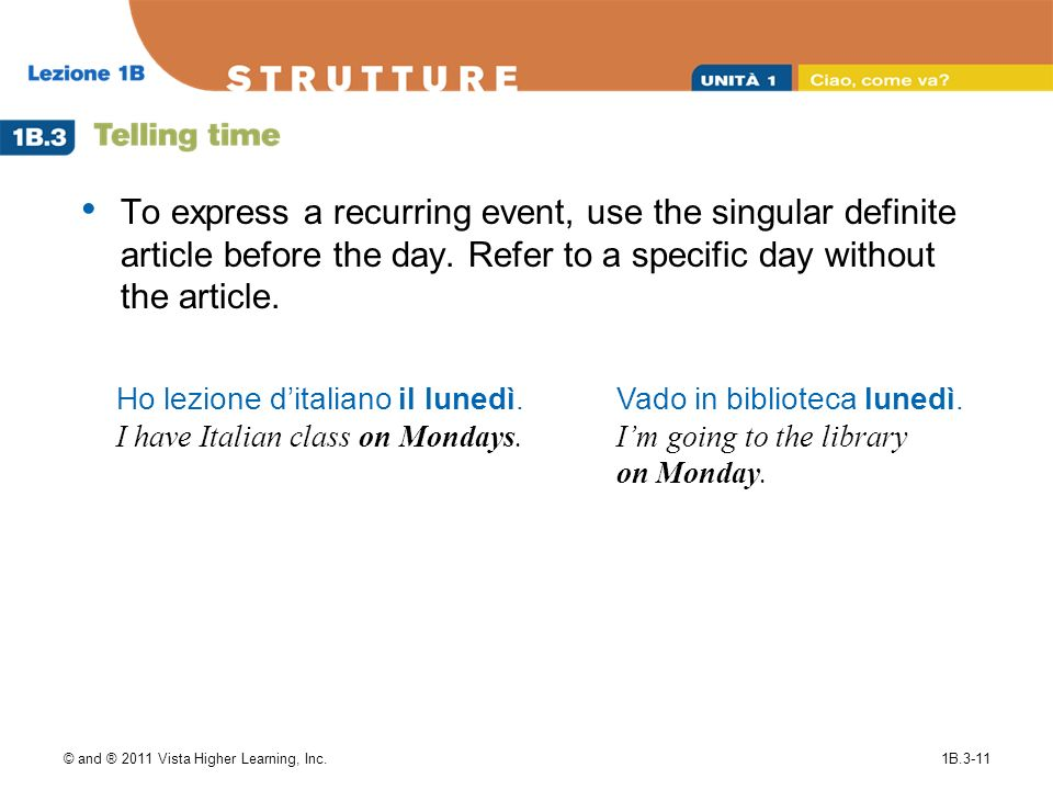 © and ® 2011 Vista Higher Learning, Inc.1B.3-11 To express a recurring event, use the singular definite article before the day. Refer to a specific da