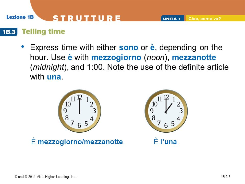 © and ® 2011 Vista Higher Learning, Inc.1B.3-3 Express time with either sono or è, depending on the hour. Use è with mezzogiorno (noon), mezzanotte (m