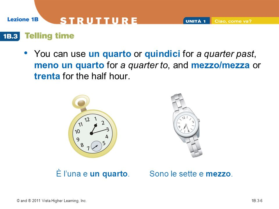 © and ® 2011 Vista Higher Learning, Inc.1B.3-6 You can use un quarto or quindici for a quarter past, meno un quarto for a quarter to, and mezzo/mezza or trenta for the half hour.