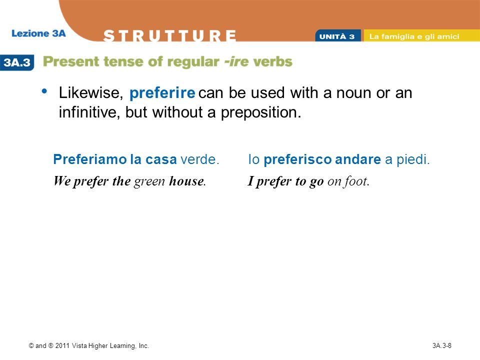 © and ® 2011 Vista Higher Learning, Inc.3A.3-8 Likewise, preferire can be used with a noun or an infinitive, but without a preposition. Preferiamo la