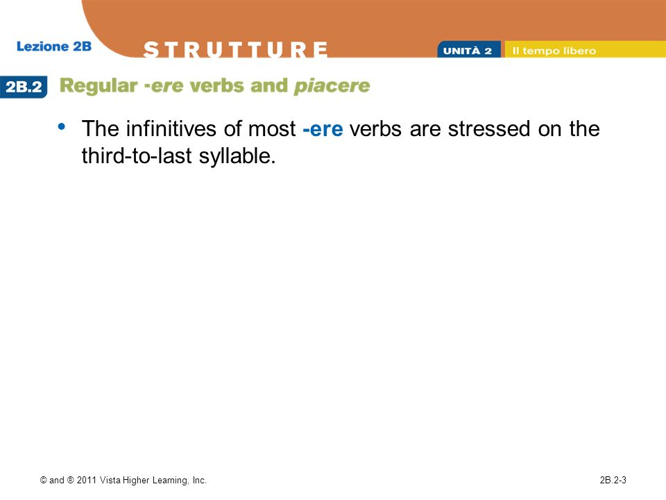 © and ® 2011 Vista Higher Learning, Inc.2B.2-3 The infinitives of most -ere verbs are stressed on the third-to-last syllable.