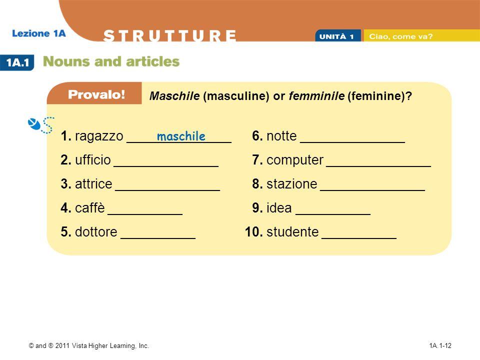 © and ® 2011 Vista Higher Learning, Inc.1A.1-12 Maschile (masculine) or femminile (feminine)? 1. ragazzo ______________ 2. ufficio ______________ 3. a