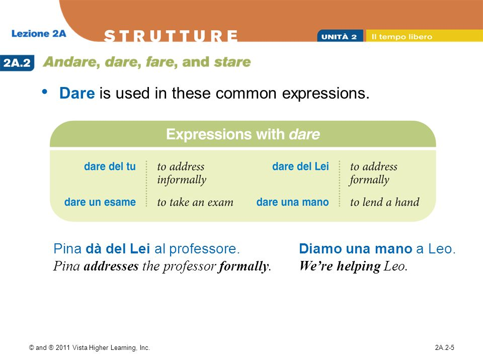 © and ® 2011 Vista Higher Learning, Inc.2A.2-5 Dare is used in these common expressions. Pina dà del Lei al professore. Pina addresses the professor f