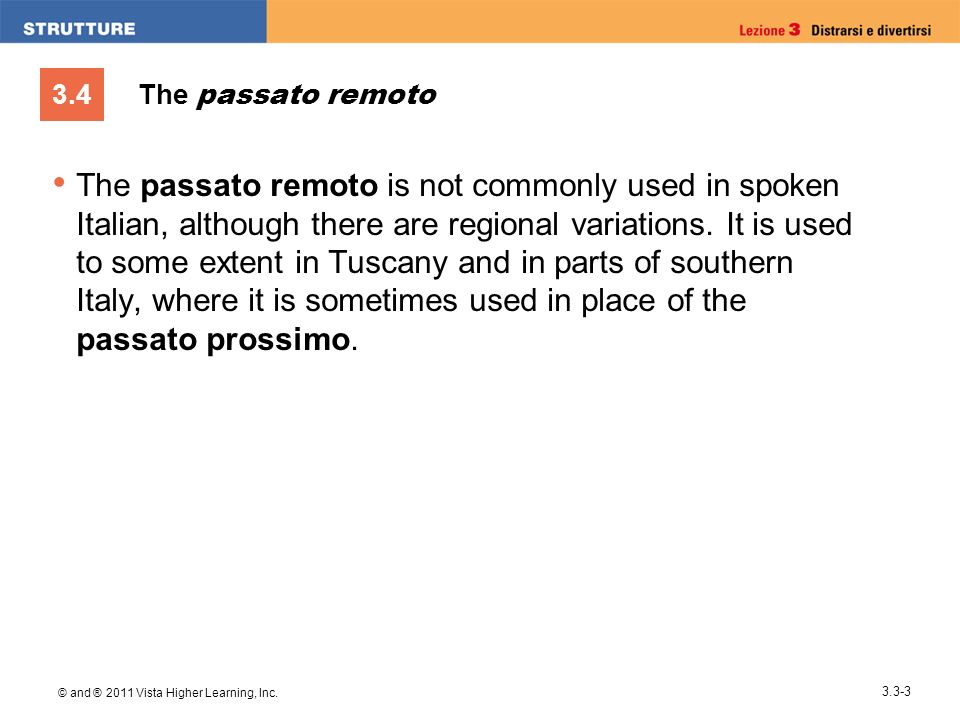 3.4 © and ® 2011 Vista Higher Learning, Inc. 3.3-3 The passato remoto The passato remoto is not commonly used in spoken Italian, although there are re