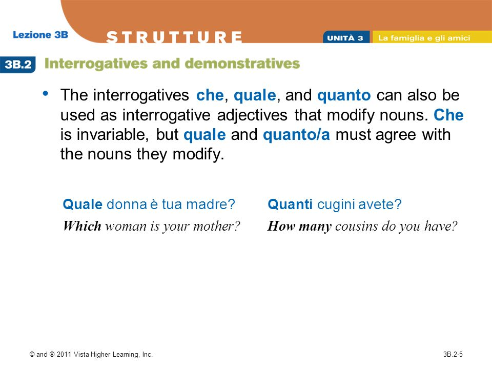 © and ® 2011 Vista Higher Learning, Inc.3B.2-5 The interrogatives che, quale, and quanto can also be used as interrogative adjectives that modify nouns.