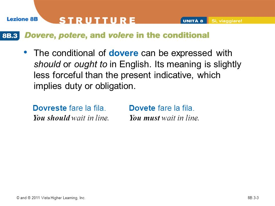 © and ® 2011 Vista Higher Learning, Inc.8B.3-3 The conditional of dovere can be expressed with should or ought to in English.