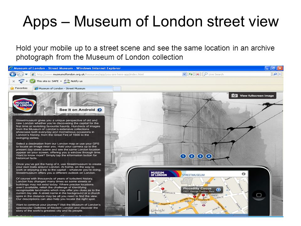 Apps – Museum of London street view Hold your mobile up to a street scene and see the same location in an archive photograph from the Museum of London collection