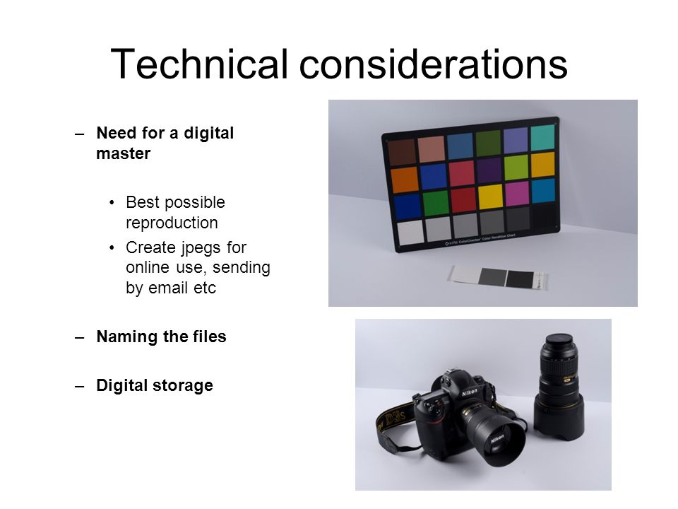 Technical considerations –Need for a digital master Best possible reproduction Create jpegs for online use, sending by email etc –Naming the files –Digital storage