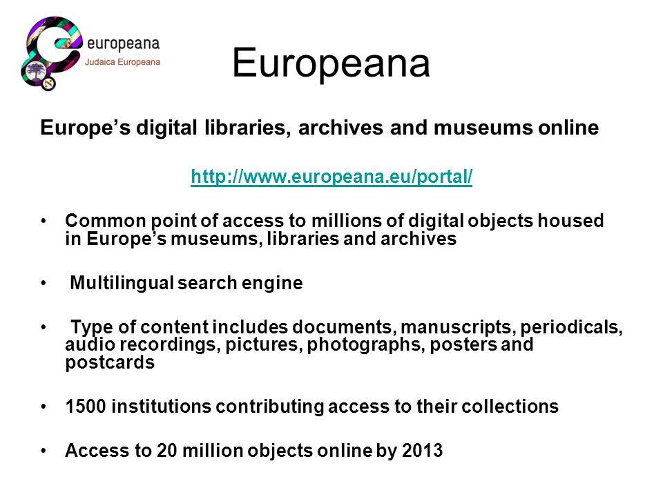Europeana Europes digital libraries, archives and museums online http://www.europeana.eu/portal/ Common point of access to millions of digital objects housed in Europes museums, libraries and archives Multilingual search engine Type of content includes documents, manuscripts, periodicals, audio recordings, pictures, photographs, posters and postcards 1500 institutions contributing access to their collections Access to 20 million objects online by 2013