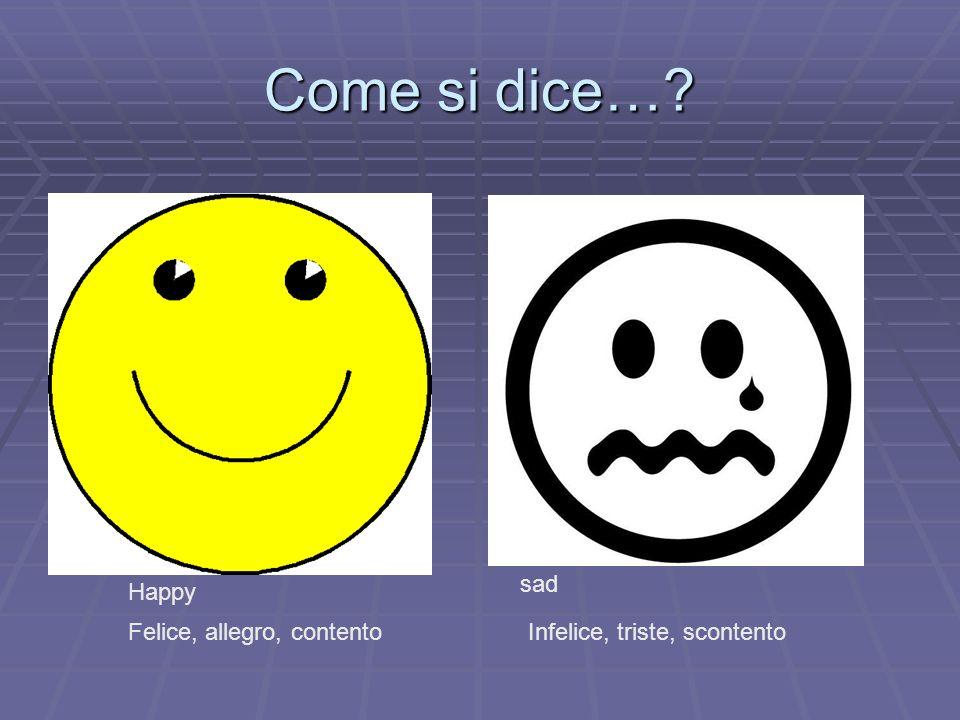 Come si dice…? Happy Felice, allegro, contento sad Infelice, triste, scontento